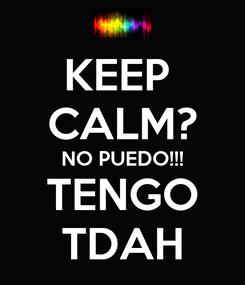 Poster: KEEP  CALM? NO PUEDO!!! TENGO TDAH