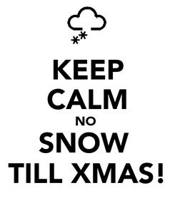 Poster: KEEP CALM NO  SNOW  TILL XMAS!