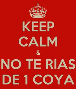 Poster: KEEP CALM & NO TE RIAS DE 1 COYA
