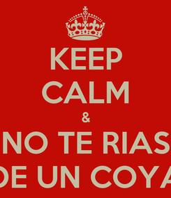 Poster: KEEP CALM & NO TE RIAS DE UN COYA