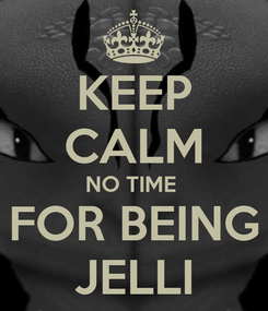 Poster: KEEP CALM NO TIME  FOR BEING JELLI