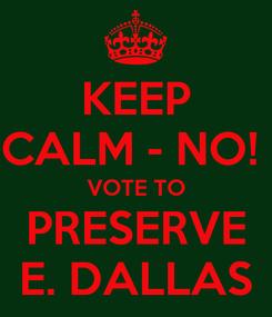Poster: KEEP CALM - NO!  VOTE TO PRESERVE E. DALLAS