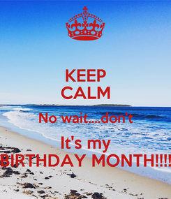 Poster: KEEP CALM No wait....don't It's my BIRTHDAY MONTH!!!!