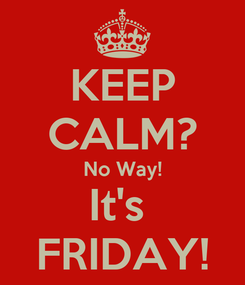 Poster: KEEP CALM? No Way! It's  FRIDAY!