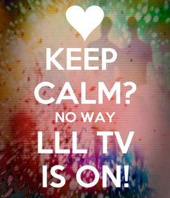 Poster: KEEP  CALM? NO WAY LLL TV IS ON!