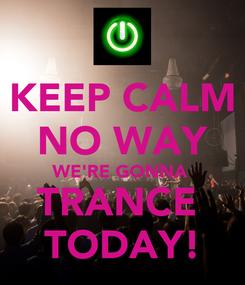 Poster: KEEP CALM NO WAY WE'RE GONNA  TRANCE  TODAY!