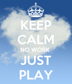 Poster: KEEP CALM NO WORK  JUST PLAY