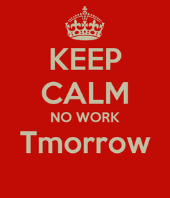 Poster: KEEP CALM NO WORK Tmorrow