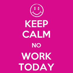 Poster: KEEP CALM NO WORK TODAY