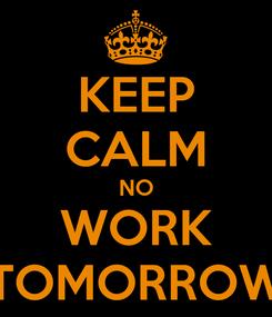 Poster: KEEP CALM NO WORK TOMORROW