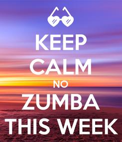 Poster: KEEP CALM NO ZUMBA THIS WEEK