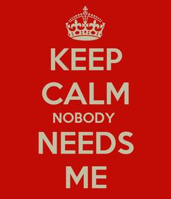Poster: KEEP CALM NOBODY  NEEDS ME