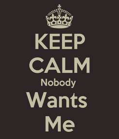 Poster: KEEP CALM Nobody  Wants  Me