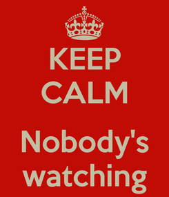 Poster: KEEP CALM  Nobody's watching