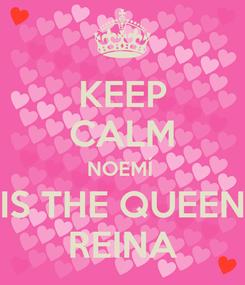 Poster: KEEP CALM NOEMÍ  IS THE QUEEN REINA