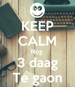 Poster: KEEP CALM Nog  3 daag Te gaon