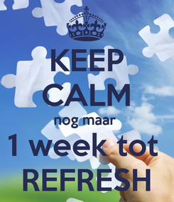 Poster: KEEP CALM nog maar  1 week tot  REFRESH