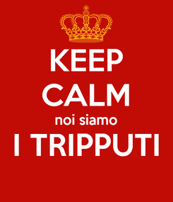 Poster: KEEP CALM noi siamo I TRIPPUTI