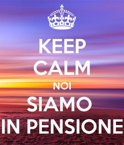 Poster: KEEP CALM NOI SIAMO  IN PENSIONE