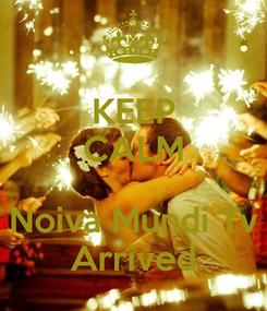 Poster: KEEP CALM  Noiva Mundi Tv Arrived