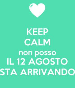Poster: KEEP CALM non posso IL 12 AGOSTO STA ARRIVANDO