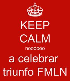 Poster: KEEP CALM noooooo a celebrar  triunfo FMLN