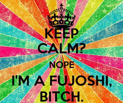 Poster: KEEP CALM? NOPE I'M A FUJOSHI, BITCH.