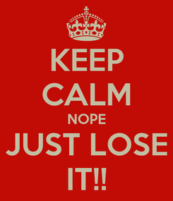 Poster: KEEP CALM NOPE JUST LOSE IT!!
