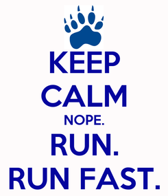 Poster: KEEP CALM NOPE. RUN. RUN FAST.