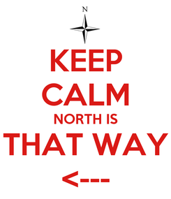 Poster: KEEP CALM NORTH IS THAT WAY <---
