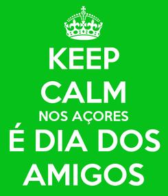Poster: KEEP CALM NOS AÇORES É DIA DOS AMIGOS