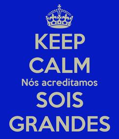 Poster: KEEP CALM Nós acreditamos SOIS GRANDES