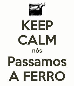 Poster: KEEP CALM nós Passamos A FERRO