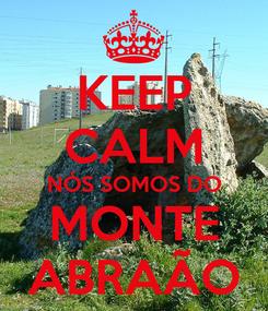 Poster: KEEP CALM NÓS SOMOS DO MONTE ABRAÃO