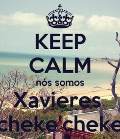 Poster: KEEP CALM nós somos Xavieres  cheke'cheke