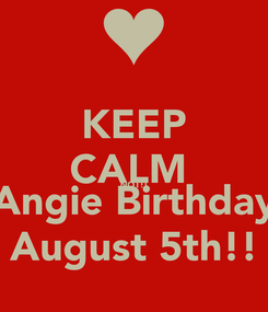 Poster: KEEP CALM  NOT!! Angie Birthday August 5th!!