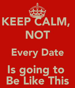Poster: KEEP CALM,  NOT Every Date Is going to  Be Like This