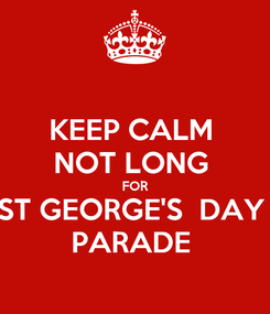 Poster: KEEP CALM  NOT LONG  FOR ST GEORGE'S  DAY  PARADE