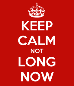 Poster: KEEP CALM NOT LONG NOW