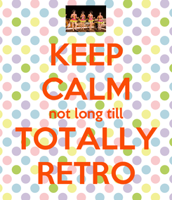 Poster: KEEP CALM not long till TOTALLY RETRO