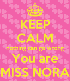 Poster: KEEP CALM nothing can go wrong You are MISS NORA