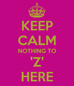 Poster: KEEP CALM NOTHING TO 'Z' HERE