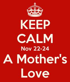Poster: KEEP CALM Nov 22-24 A Mother's Love