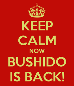 Poster: KEEP CALM NOW BUSHIDO IS BACK!