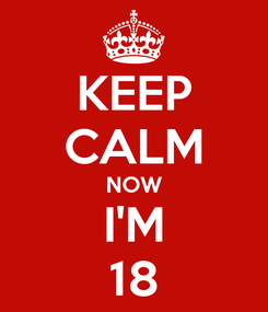Poster: KEEP CALM NOW I'M 18