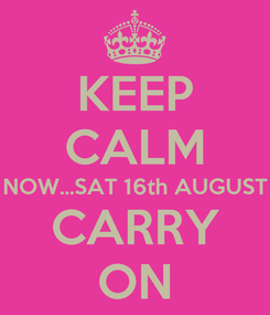 Poster: KEEP CALM NOW...SAT 16th AUGUST CARRY ON
