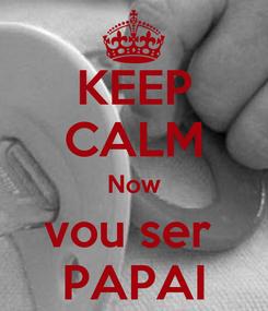 Poster: KEEP CALM Now vou ser  PAPAI