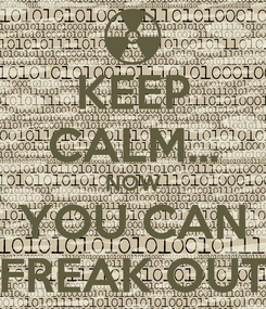 Poster: KEEP CALM... NOW YOU CAN FREAK OUT