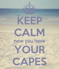Poster: KEEP CALM now you have YOUR CAPES