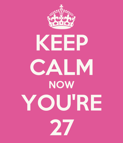 Poster: KEEP CALM NOW YOU'RE 27